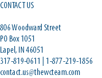 CONTACT US 806 Woodward Street PO Box 1051 Lapel, IN 46051 317-819-0611 | 1-877-219-1856 contact.us@thewcteam.com